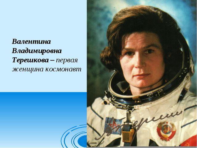 Валентина Владимировна Терешкова – первая женщина космонавт