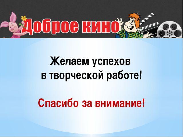 Желаем успехов в творческой работе! Спасибо за внимание!