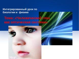 Интегрированный урок по биологии и физике Тема: «Человеческий глаз как оптиче