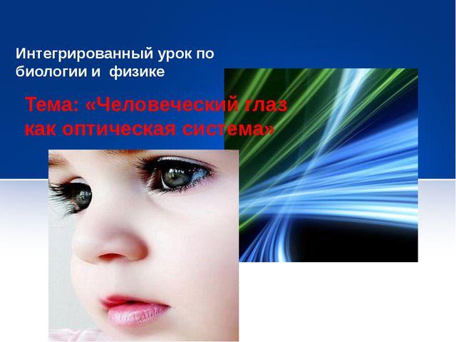 Интегрированный урок по биологии и физике Тема: «Человеческий глаз как оптиче...