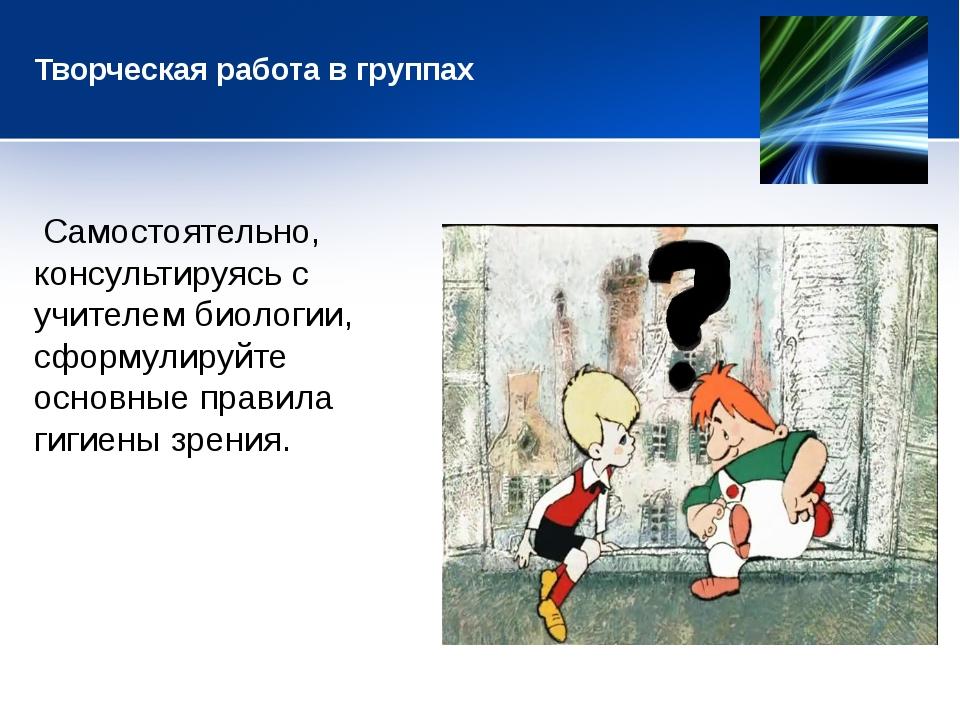 Творческая работа в группах Самостоятельно, консультируясь с учителем биолог...