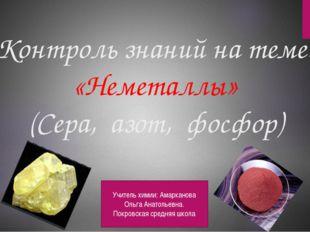 Контроль знаний на теме: «Неметаллы» (Сера, азот, фосфор) Учитель химии: Амар