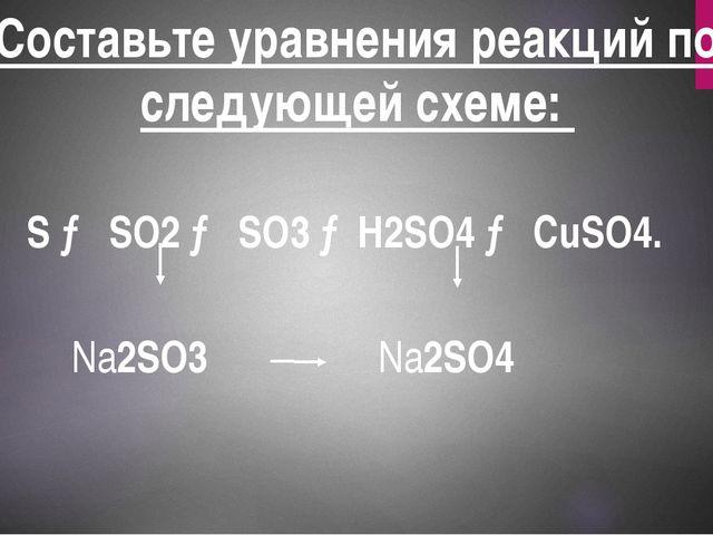 Составьте уравнения реакций по следующей схеме: H2S → S → SO2 → SO3 →H2SO4 →...