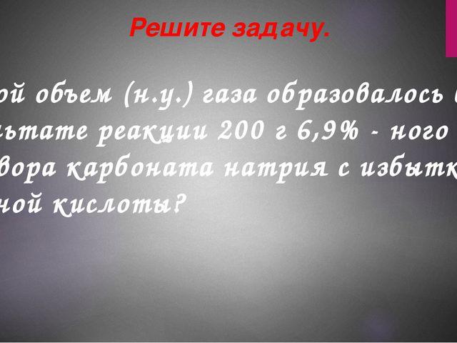 Какой объем (н.у.) газа образовалось в результате реакции 200 г 6,9% - ного...