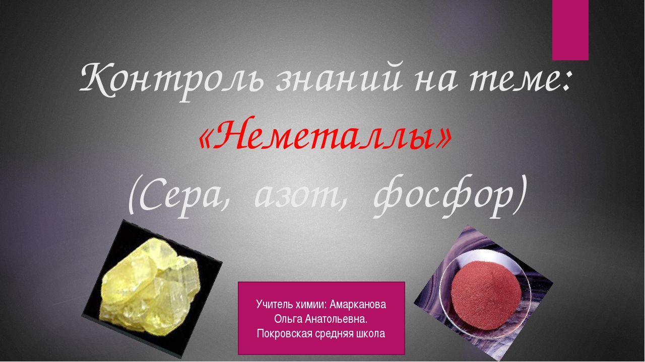 Контроль знаний на теме: «Неметаллы» (Сера, азот, фосфор) Учитель химии: Амар...