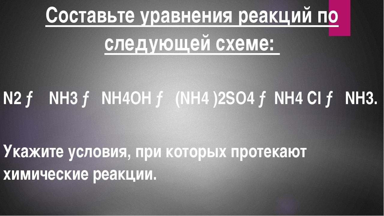 Составьте уравнения реакций по следующей схеме: N2 → NH3 → NH4OH → (NH4 )2SO4...