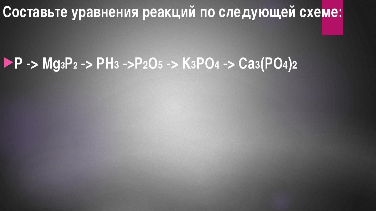 P -> Mg3P2 -> PH3 ->P2O5 -> K3PO4 -> Ca3(PO4)2 Составьте уравнения реакций по...