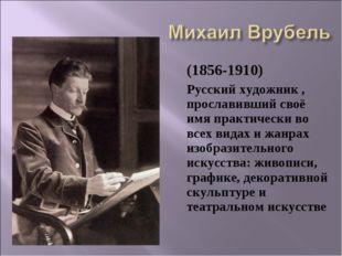 (1856-1910) Русский художник , прославивший своё имя практически во всех ви