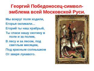 Георгий Победоносец-символ-эмблема всей Московской Руси. Мы вокруг поля ходил