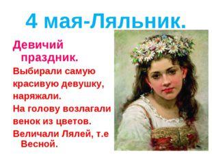 4 мая-Ляльник. Девичий праздник. Выбирали самую красивую девушку, наряжали. Н