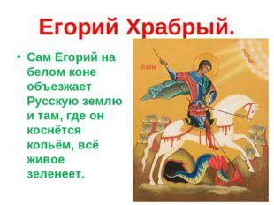 Егорий Храбрый. Сам Егорий на белом коне объезжает Русскую землю и там, где о