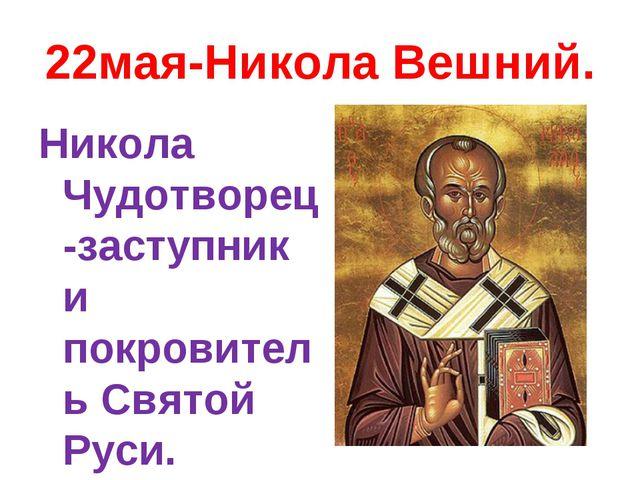 22мая-Никола Вешний. Никола Чудотворец-заступник и покровитель Святой Руси.