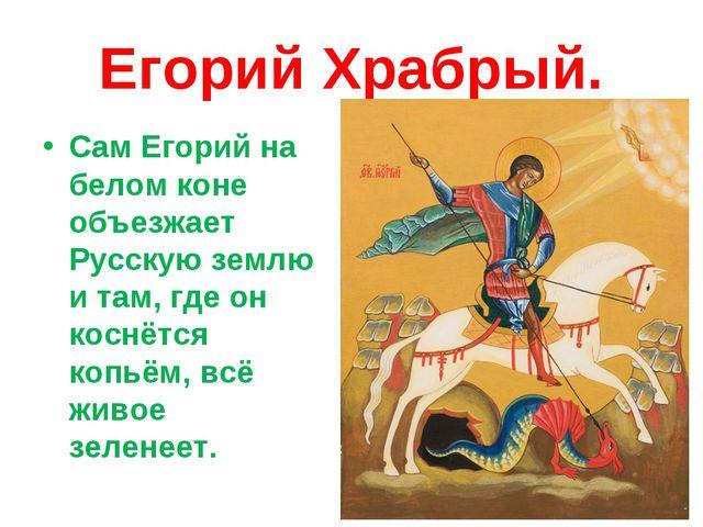 Егорий Храбрый. Сам Егорий на белом коне объезжает Русскую землю и там, где о...