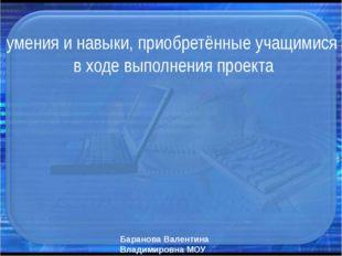 умения и навыки, приобретённые учащимися в ходе выполнения проекта Баранова