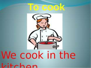 To cook We cook in the kitchen