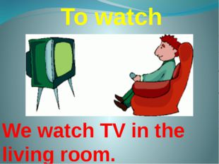 To watch We watch TV in the living room.