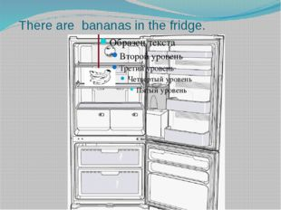 There are bananas in the fridge.