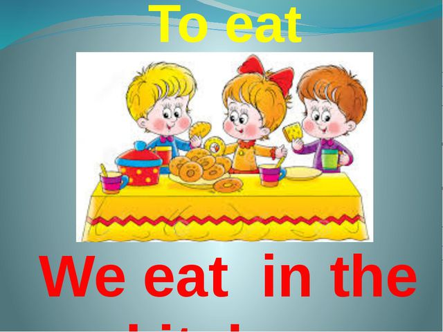 To eat We eat in the kitchen