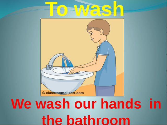 To wash We wash our hands in the bathroom