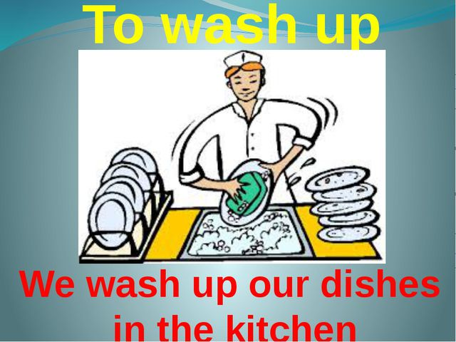 To wash up We wash up our dishes in the kitchen