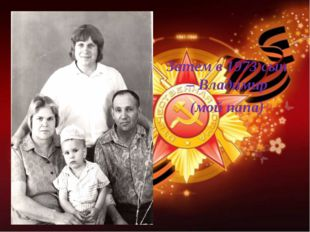 Затем в 1973 сын – Владимир (мой папа)