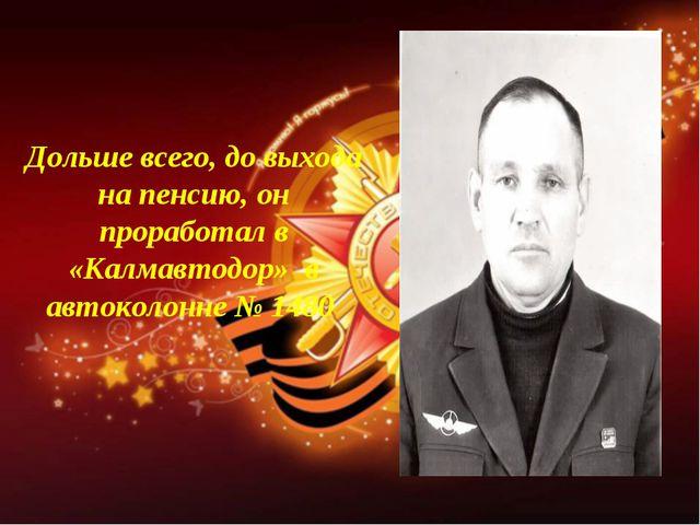 Дольше всего, до выхода на пенсию, он проработал в «Калмавтодор»  в автоколон...