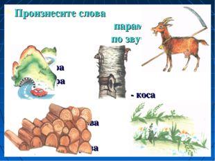 Произнесите слова парами и сравните по звучанию гора кора коза - коса дрова т
