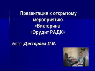 Презентация к открытому мероприятию «Викторина «Эрудит РАДК» Автор: Дегтярев