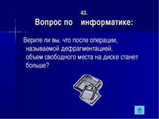43. Вопрос по информатике: Верите ли вы, что после операции, называемой дефра