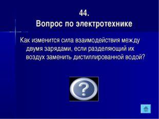 44. Вопрос по электротехнике Как изменится сила взаимодействия между двумя за