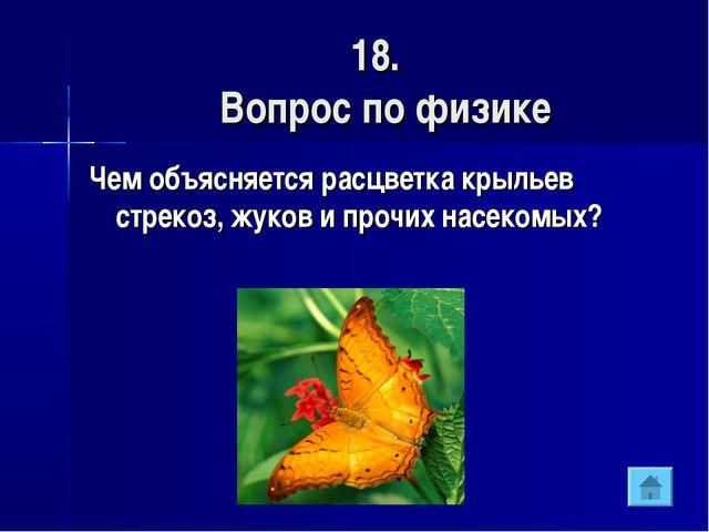 18. Вопрос по физике Чем объясняется расцветка крыльев стрекоз, жуков и прочи...