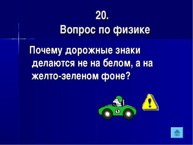 20. Вопрос по физике Почему дорожные знаки делаются не на белом, а на желто-з...