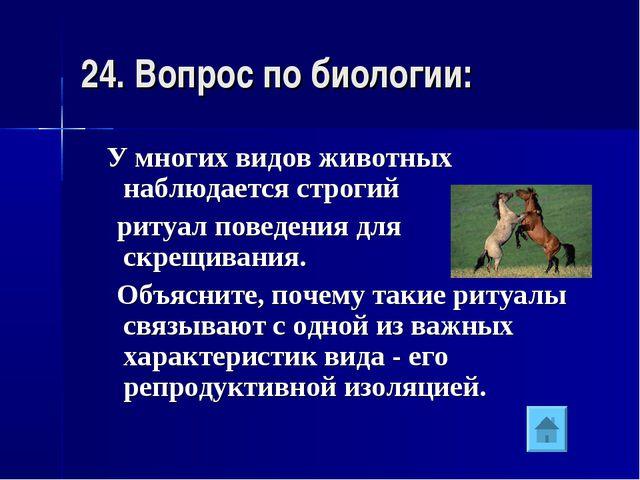 24. Вопрос по биологии: У многих видов животных наблюдается строгий ритуал по...