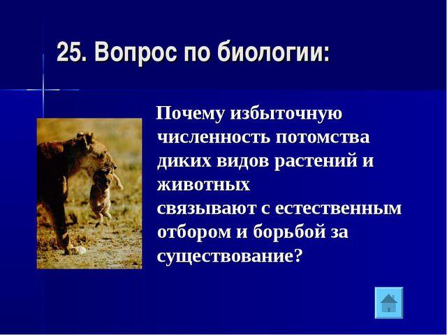 25. Вопрос по биологии: Почему избыточную численность потомства диких видов р...