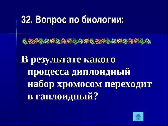 32. Вопрос по биологии: В результате какого процесса диплоидный набор хромосо...