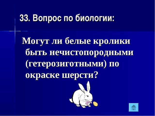 33. Вопрос по биологии: Могут ли белые кролики быть нечистопородными (гетероз...