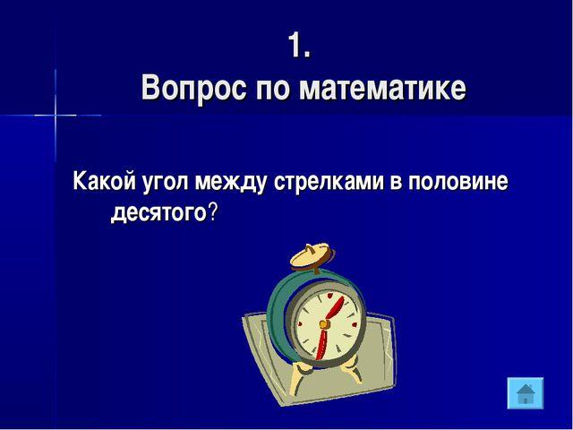 1. Вопрос по математике Какой угол между стрелками в половине десятого?