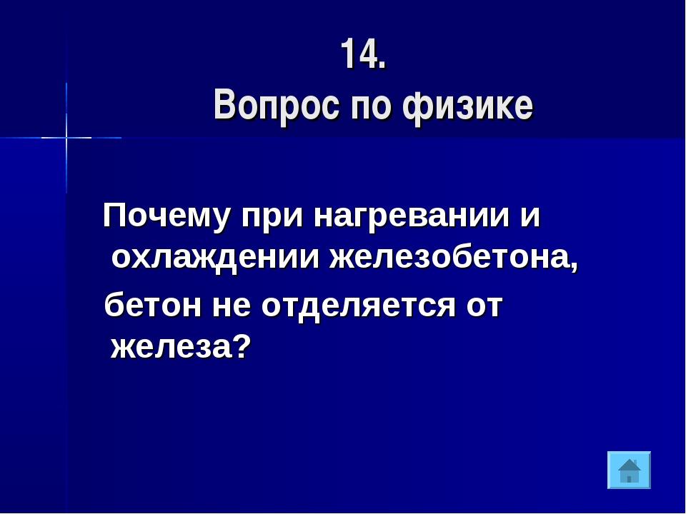 14. Вопрос по физике Почему при нагревании и охлаждении железобетона, бетон н...