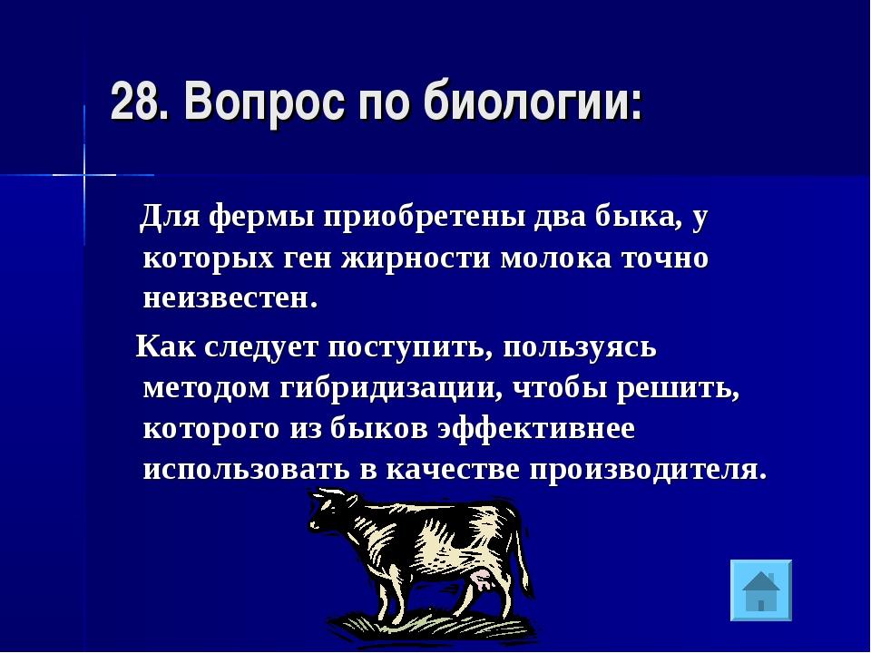 28. Вопрос по биологии: Для фермы приобретены два быка, у которых ген жирност...