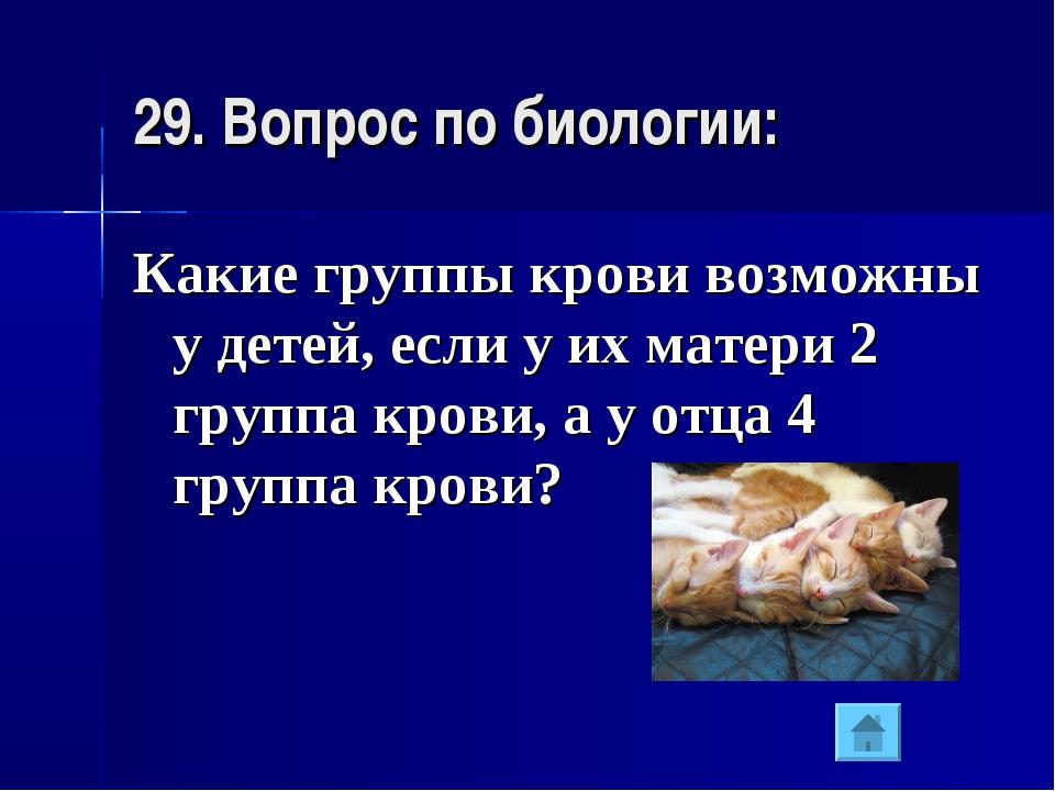 29. Вопрос по биологии: Какие группы крови возможны у детей, если у их матери...