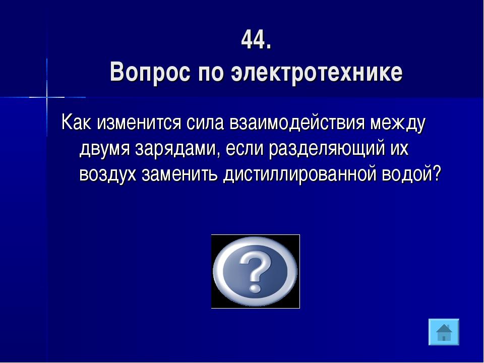 44. Вопрос по электротехнике Как изменится сила взаимодействия между двумя за...