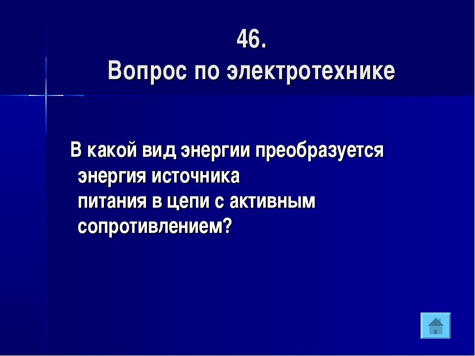 46. Вопрос по электротехнике В какой вид энергии преобразуется энергия источн...