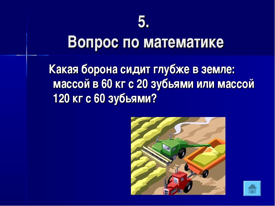 5. Вопрос по математике Какая борона сидит глубже в земле: массой в 60 кг с 2...