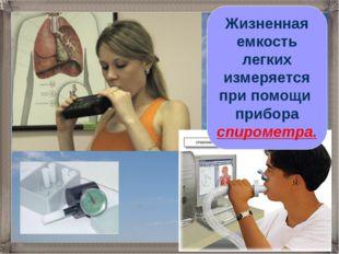 Жизненная емкость легких измеряется при помощи прибора спирометра.