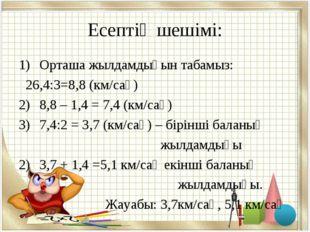 Есептің шешімі: Орташа жылдамдығын табамыз: 26,4:3=8,8 (км/сағ) 8,8 – 1,4 = 7