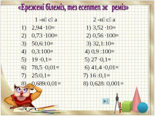 1 -нұсқа 2 -нұсқа 2,94 ·10= 1) 3,52 ·10= 0,73 ·100= 2) 0,56 ·100= 50,6:10= 3
