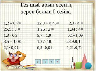 Тез шығарып есепті, зерек болып өсейік. 1,2 – 0,7= 12,3 + 0,45= 2,3  4 = 25