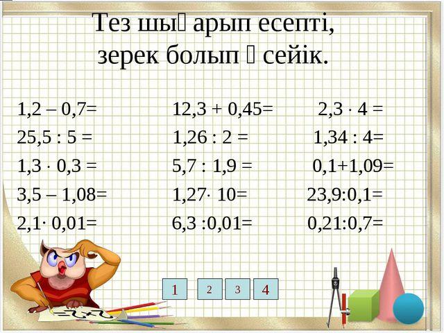 Тез шығарып есепті, зерек болып өсейік. 1,2 – 0,7= 12,3 + 0,45= 2,3  4 = 25...