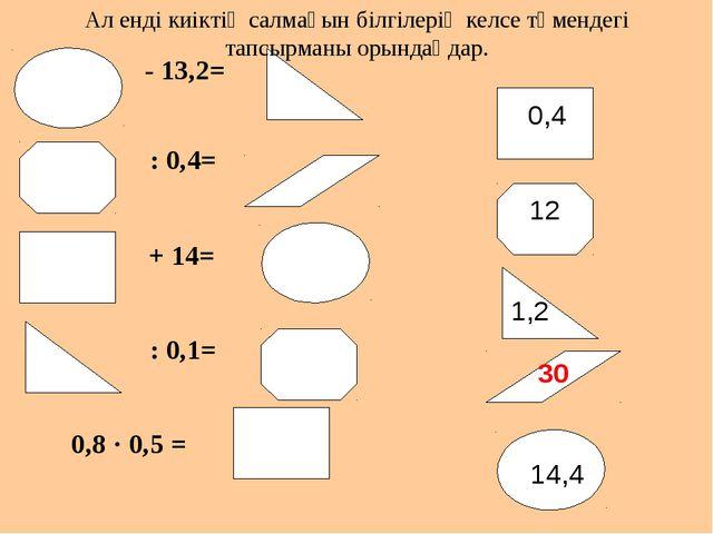 - 13,2= : 0,4= + 14= : 0,1= 0,8 · 0,5 = 0,4 14,4 1,2 12 30 Ал енді киіктің с...