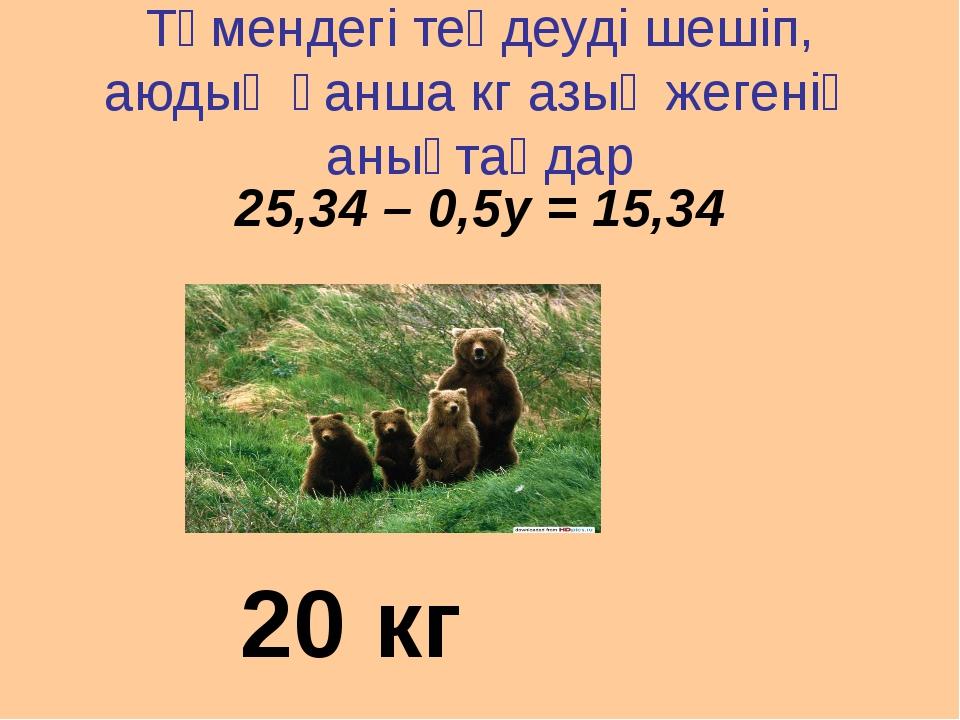 Төмендегі теңдеуді шешіп, аюдың қанша кг азық жегенің анықтаңдар 25,34 – 0,5у...
